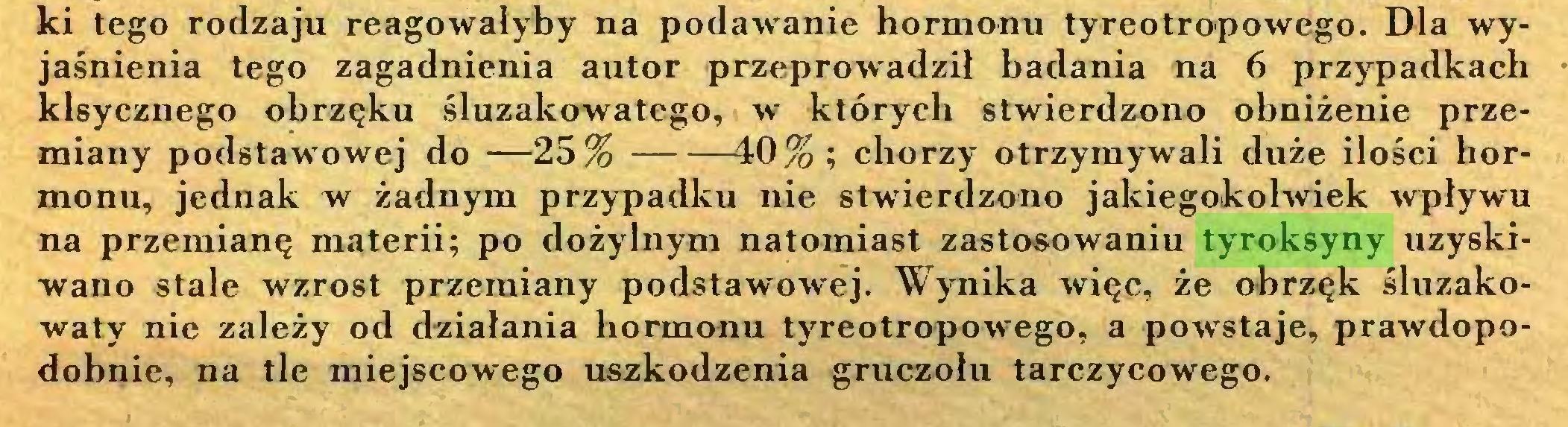 (...) ki tego rodzaju reagowałyby na podawanie hormonu tyreotropowego. Dla wyjaśnienia tego zagadnienia autor przeprowadził badania na 6 przypadkach klsycznego obrzęku śluzakowatego, w których stwierdzono obniżenie przemiany podstawowej do —25% 40% ; chorzy otrzymywali duże ilości hormonu, jednak w żadnym przypadku nie stwierdzono jakiegokolwiek wpływu na przemianę materii; po dożylnym natomiast zastosowaniu tyroksyny uzyskiwano stale wzrost przemiany podstawowej. Wynika więc, że obrzęk śluzakowaty nie zależy od działania hormonu tyreotropowego, a powstaje, prawdopodobnie, na tle miejscowego uszkodzenia gruczołu tarczycowego...