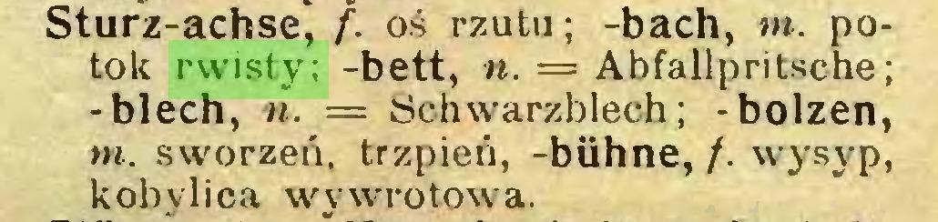(...) Sturz-achse, f. oś rzutu; -bach, m. potok rwisty; -bett, n. = Abfallpritsche; -blech, ii. = Schwarzblech; -bolzen, w. sworzeń, trzpień, -bühne, /. wysyp, kobylica wywrotowa...