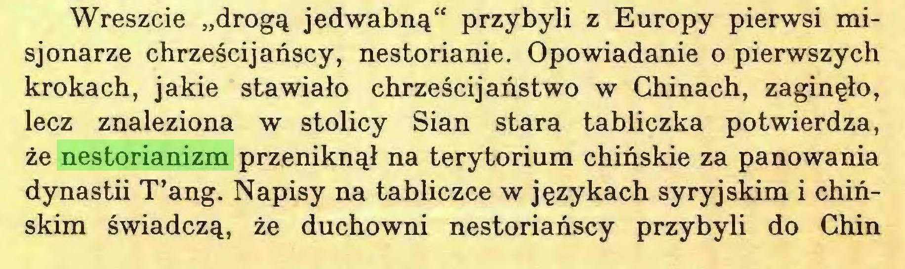 """(...) Wreszcie """"drogą jedwabną"""" przybyli z Europy pierwsi misjonarze chrześcijańscy, nestorianie. Opowiadanie o pierwszych krokach, jakie stawiało chrześcijaństwo w Chinach, zaginęło, lecz znaleziona w stolicy Sian stara tabliczka potwierdza, że nestorianizm przeniknął na terytorium chińskie za panowania dynastii T'ang. Napisy na tabliczce w językach syryjskim i chińskim świadczą, że duchowni nestoriańscy przybyli do Chin..."""