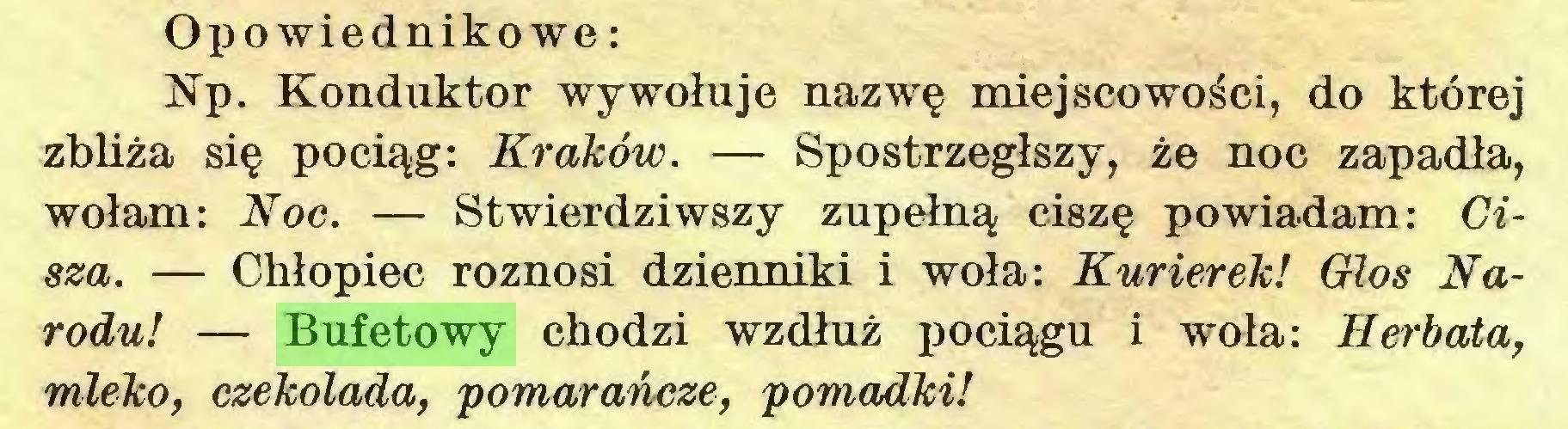 (...) Opowiednikowe: Np. Konduktor wywołuje nazwę miejscowości, do której zbliża się pociąg: Kraków. — Spostrzegłszy, że noc zapadła, wołam: Noc. — Stwierdziwszy zupełną ciszę powiadam: Cisza. — Chłopiec roznosi dzienniki i woła: Kurierek! Głos Narodu! — Bufetowy chodzi wzdłuż pociągu i woła: Herbata, mleko, czekolada, pomarańcze, pomadki!...
