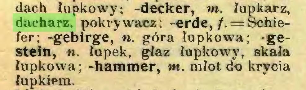 (...) dach łupkowy; -decker, nu łupkarz, dacharz, pokrywacz; -erde, /. = Schiefer; -gebirge, n. góra łupkowa; -gestein, n. łupek, głaz łupkowy, skała łupkowa; -hammer, m. młot do krycia łupkiem...