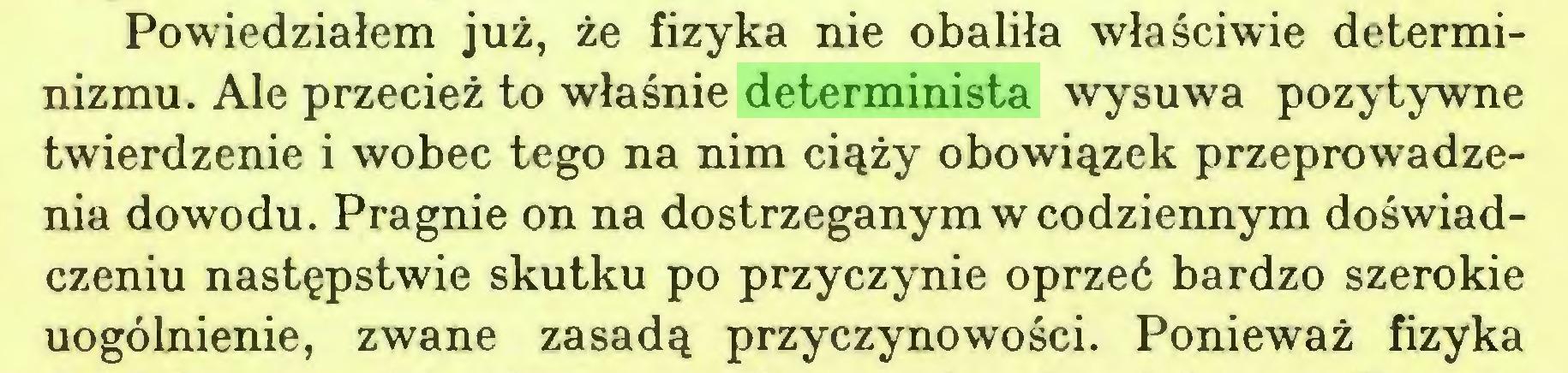 (...) Powiedziałem już, że fizyka nie obaliła właściwie determinizmu. Ale przecież to właśnie determinista wysuwa pozytywne twierdzenie i wobec tego na nim ciąży obowiązek przeprowadzenia dowodu. Pragnie on na dostrzeganym w codziennym doświadczeniu następstwie skutku po przyczynie oprzeć bardzo szerokie uogólnienie, zwane zasadą przyczynowości. Ponieważ fizyka...
