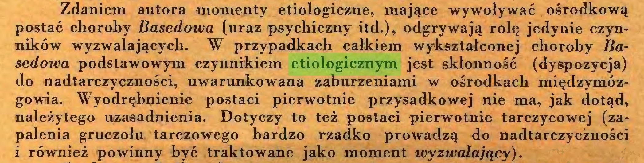 (...) Zdaniem autora momenty etiologiczne, mające wywoływać ośrodkową postać choroby Basedoica (uraz psychiczny itd.), odgrywają rolę jedynie czynników wyzwalających. W przypadkach całkiem wykształconej choroby Basedowa podstawowym czynnikiem etiologicznym jest skłonność (dyspozycja) do nadtarczyczności, uwarunkowana zaburzeniami w ośrodkach międzymózgowia. Wyodrębnienie postaci pierwotnie przysadkowej nie ma, jak dotąd, należytego uzasadnienia. Dotyczy to też postaci pierwotnie tarczycowej (zapalenia gruczołu tarczowego bardzo rzadko prowadzą do nadtarczyczności i również powinny być traktowane jako moment wyzwalający)...