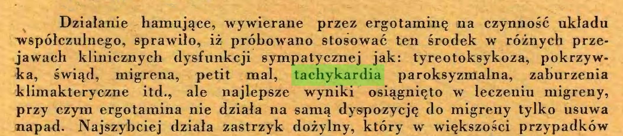 """(...) Działanie hamujące, """"wywierane przez ergotaminę na czynność układu współczulnego, sprawiło, iż próbowano stosować ten środek w różnych przejawach klinicznych dysfunkcji sympatycznej jak: tyreotoksykoza, pokrzywka, świąd, migrena, petit mai, tachykardia paroksyzmalna, zaburzenia kliraakteryczne itd., ale najlepsze wyniki osiągnięto w leczeniu migreny, przy czym ergotamina nie działa na samą dyspozycję do migreny tylko usuwa napad. Najszybciej działa zastrzyk dożylny, który w większości przypadków..."""