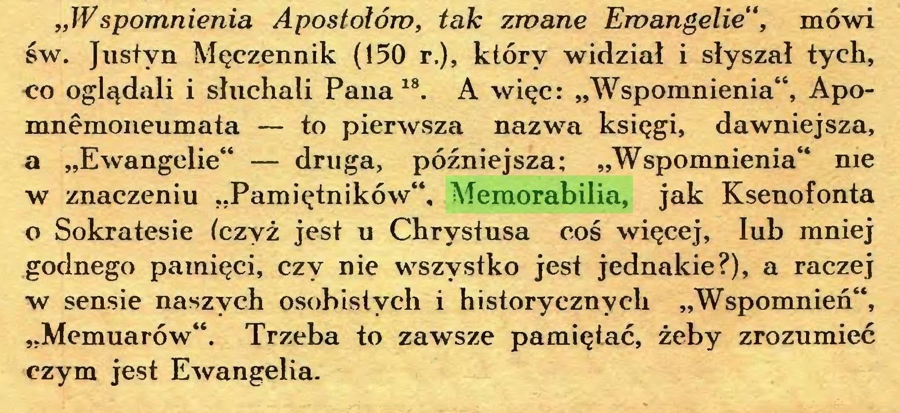 """(...) """"Wspomnienia Apostołom, tak zwane Ewangelie"""", mówi św. Justyn Męczennik (150 r.), który widział i słyszał tych, co oglądali i słuchali Pana18. A więc: """"Wspomnienia"""", Apomnêmoneumata — to pierwsza nazwa księgi, dawniejsza, a """"Ewangelie"""" — druga, późniejsza; """"Wspomnienia"""" me w znaczeniu """"Pamiętników"""", Memorabilia, jak Ksenofonta o Sokratesie (czyż jest u Chrystusa coś więcej, lub mniej godnego pamięci, czy nie wszystko jest jednakie?), a raczej w sensie naszych osobistych i historycznych """"Wspomnień"""", """"Memuarów"""". Trzeba to zawsze pamiętać, żeby zrozumieć czym jest Ewangelia..."""
