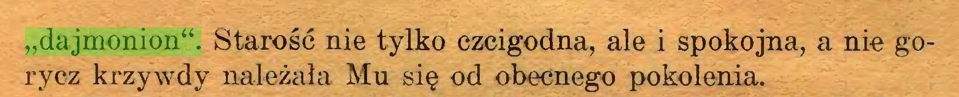 """(...) """"dajmonion"""". Starość nie tylko czcigodna, ale i spokojna, a nie gorycz krzywdy należała Mu się od obecnego pokolenia..."""