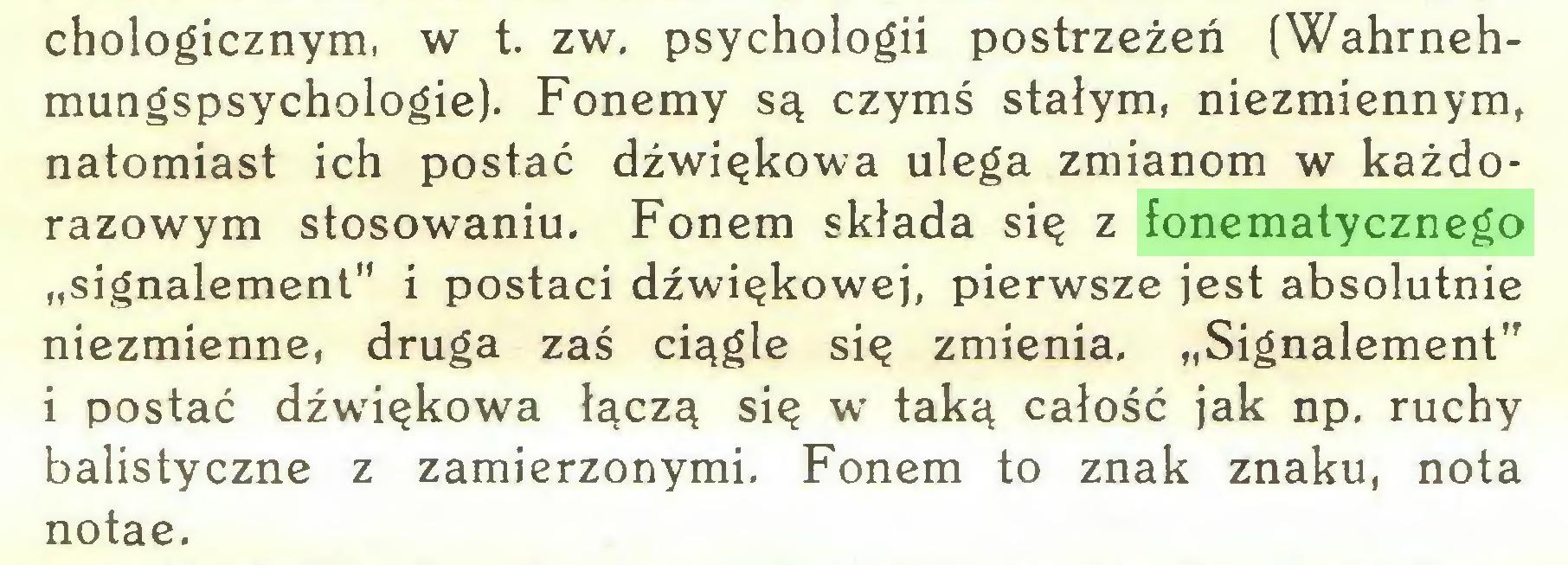 """(...) chologicznym, w t. zw. psychologii postrzeżeń (Wahrnehmungspsychologie). Fonemy są czymś stałym, niezmiennym, natomiast ich postać dźwiękowa ulega zmianom w każdorazowym stosowaniu. Fonem składa się z fonematycznego """"signalement"""" i postaci dźwiękowej, pierwsze jest absolutnie niezmienne, druga zaś ciągle się zmienia. """"Signalement"""" i postać dźwiękowa łączą się w taką całość jak np. ruchy balistyczne z zamierzonymi, Fonem to znak znaku, nota notae..."""