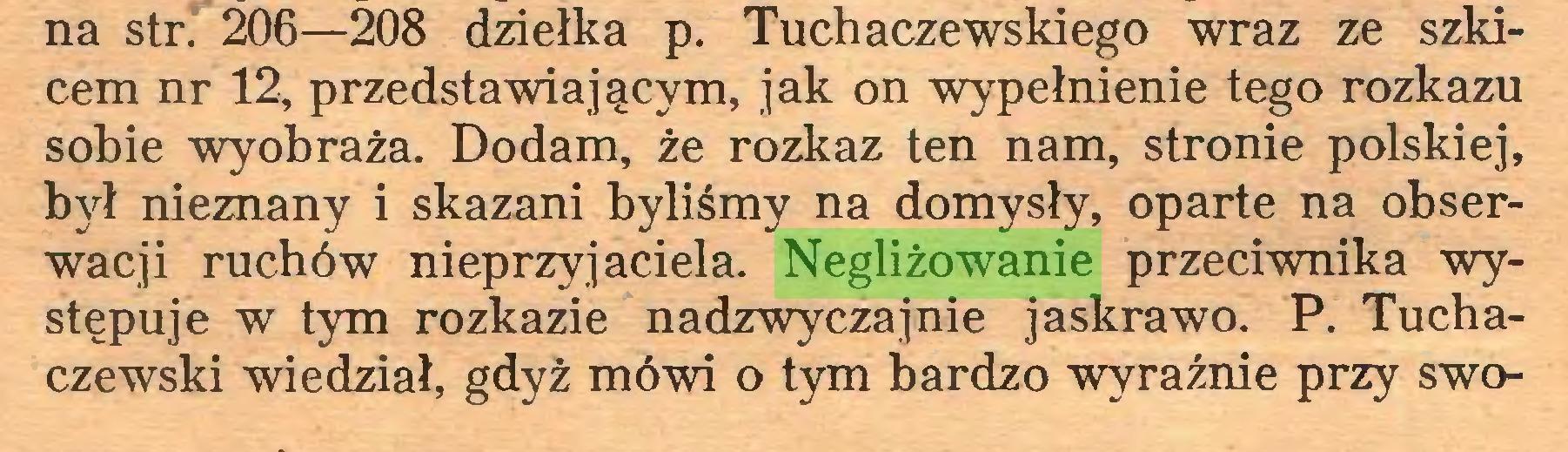 (...) na str. 206—208 dziełka p. Tuchaczewskiego wraz ze szkicem nr 12, przedstawiającym, jak on wypełnienie tego rozkazu sobie wyobraża. Dodam, że rozkaz ten nam, strome polskiej, był nieznany i skazani byliśmy na domysły, oparte na obserwacji ruchów nieprzyjaciela. Negliżowanie przeciwnika występuje w tym rozkazie nadzwyczajnie jaskrawo. P. Tuchaczewski wiedział, gdyż mówi o tym bardzo wyraźnie przy swo...