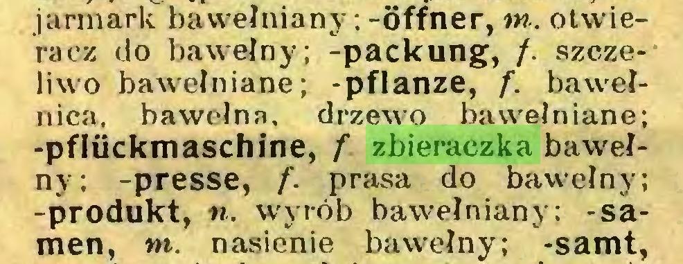 (...) jarmark bawełniany; -Öffner, tn. otwieracz do bawełny; -packung, /. szczeliwo bawełniane; -pflanze, f. bawełnica, bawełna, drzewo bawełniane; -pfliickmaschine, f zbieraczka bawełny; -presse, f. prasa do bawełny; -produkt, «. wyrób bawełniany; -Samen, tn. nasienie bawełny; -samt,...