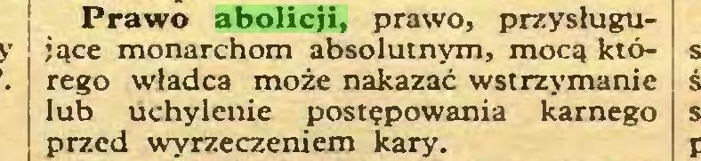 (...) Prawo abolicji, prawo, przysługujące monarchom absolutnym, mocą którego władca może nakazać wstrzymanie lub uchylenie postępowania karnego przed wyrzeczeniem kary...
