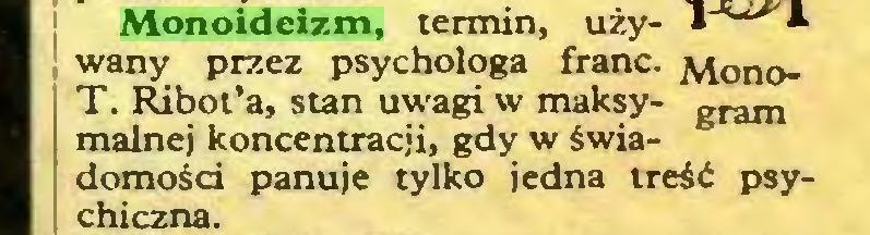 (...) Monoideizm, termin, używany przez psychologa franc. Mono; T. Ribot'a, stan uwagi w maksy- gram ' malnej koncentracji, gdy w świadomości panuje tylko jedna treść psychiczna...