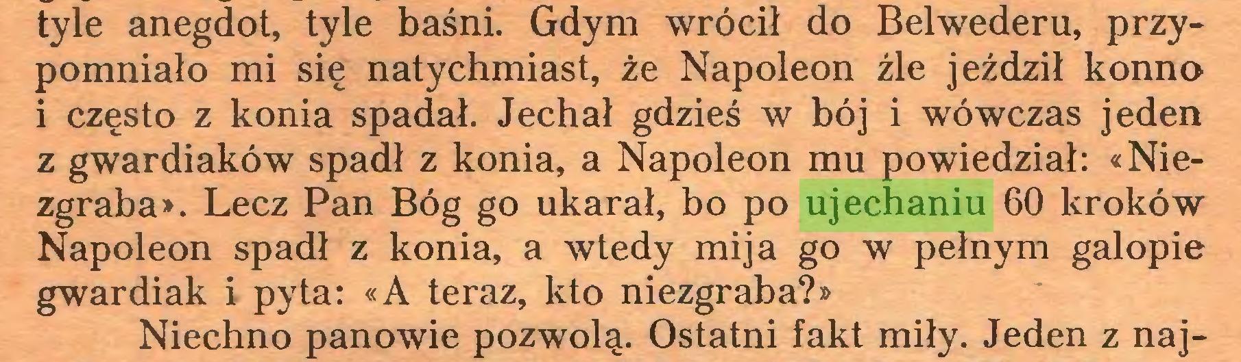 (...) tyle anegdot, tyle baśni. Gdym wrócił do Belwederu, przypomniało mi się natychmiast, że Napoleon źle jeździł konno i często z konia spadał. Jechał gdzieś w bój i wówczas jeden z gwardiaków spadł z konia, a Napoleon mu powiedział: «Niezgraba». Lecz Pan Bóg go ukarał, bo po ujechaniu 60 kroków Napoleon spadł z konia, a wtedy mija go w pełnym galopie gwardiak i pyta: «A teraz, kto niezgraba?» Niechno panowie pozwolą. Ostatni fakt miły. Jeden z naj...