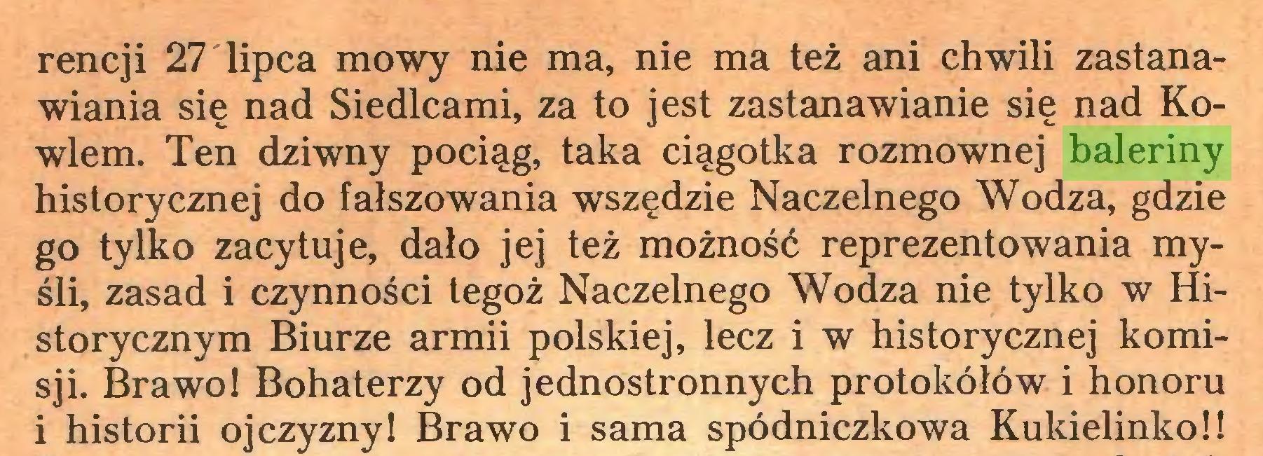 (...) rencji 27 lipca mowy nie ma, nie ma też ani chwili zastanawiania się nad Siedlcami, za to jest zastanawianie się nad Kowlem. Ten dziwny pociąg, taka ciągotka rozmownej baleriny historycznej do fałszowania wszędzie Naczelnego Wodza, gdzie go tylko zacytuje, dało jej też możność reprezentowania myśli, zasad i czynności tegoż Naczelnego Wodza nie tylko w Historycznym Biurze armii polskiej, lecz i w historycznej komisji. Brawo! Bohaterzy od jednostronnych protokółów i honoru i historii ojczyzny! Brawo i sama spódniczkowa Kukielinko!!...