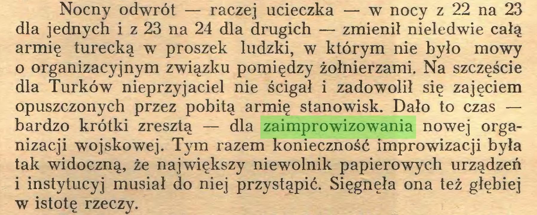 (...) Nocny odwrót — raczej ucieczka — w nocy z 22 na 23 dla jednych i z 23 na 24 dla drugich — zmienił nieledwie całą armię turecką w proszek ludzki, w którym nie było mowy 0 organizacyjnym związku pomiędzy żołnierzami. Na szczęście dla Turków nieprzyjaciel nie ścigał i zadowolił się zajęciem opuszczonych przez pobitą armię stanowisk. Dało to czas — bardzo krótki zresztą — dla zaimprowizowania nowej organizacji wojskowej. Tym razem konieczność improwizacji była tak widoczną, że największy niewolnik papierowych urządzeń 1 instytucyj musiał do niej przystąpić. Sięgnęła ona też głębiej w istotę rzeczy...
