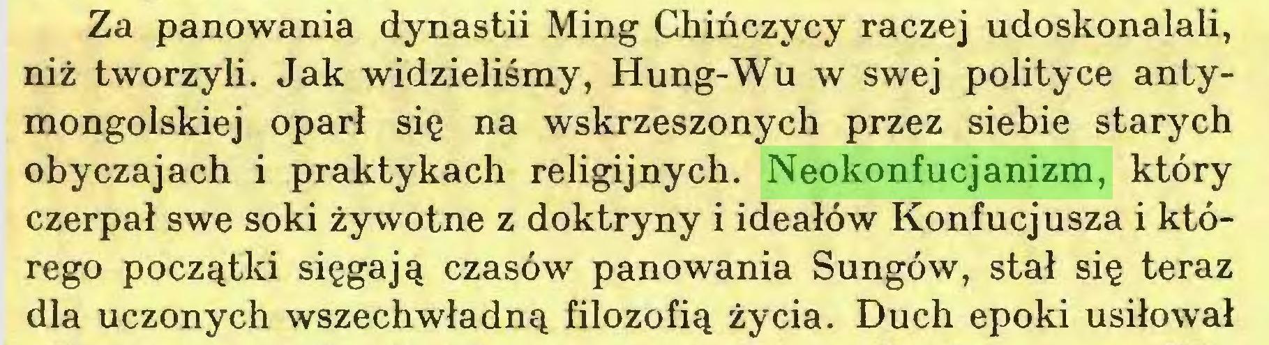 (...) Za panowania dynastii Ming Chińczycy raczej udoskonalali, niż tworzyli. Jak widzieliśmy, Hung-Wu w swej polityce antymongolskiej oparł się na wskrzeszonych przez siebie starych obyczajach i praktykach religijnych. Neokonfucjanizm, który czerpał swe soki żywotne z doktryny i ideałów Konfucjusza i którego początki sięgają czasów panowania Sungów, stał się teraz dla uczonych wszechwładną filozofią życia. Duch epoki usiłował...