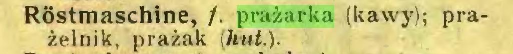 (...) Röstmaschine, /. prażarka (kawy); prażelnik, prażak [hut,)...