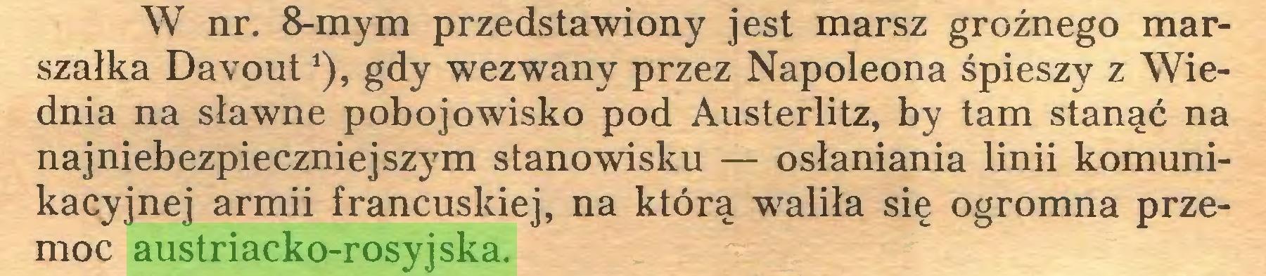 (...) W nr. 8-mym przedstawiony jest marsz groźnego marszałka Davout *), gdy wezwany przez Napoleona śpieszy z Wiednia na sławne pobojowisko pod Austerlitz, by tam stanąć na najniebezpieczniejszym stanowisku — osłaniania linii komunikacyjnej armii francuskiej, na którą waliła się ogromna przemoc austriacko-rosyjska...