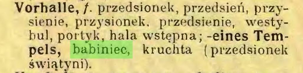 (...) Vorhalle, /. przedsionek, przedsień, przysienie, przysionek. przedsienie, westybul, portyk, hala wstępna; -eines Tempels, babiniec, kruchta (przedsionek świątyni)...