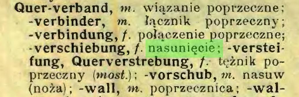 (...) Quer-verband, w. wiązanie poprzeczne; -verbinder, m. łącznik poprzeczny; -Verbindung, /. połączenie poprzeczne; -Verschiebung,/, nasunięcie; -Versteifung, Querverstrebung, /. tężnik poprzeczny (most.); -Vorschub, w. nasuw (noża); -wali, m. poprzecznica; -wal...