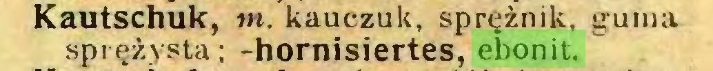 (...) Kautschuk, m. kauczuk, sprężnik, guma sprężysta; -hornisiertes, ebonit...