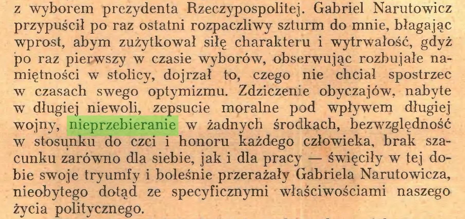 (...) z wyborem prezydenta Rzeczypospolitej. Gabriel Narutowicz przypuścił po raz ostatni rozpaczliwy szturm do mnie, błagając wprost, abym zużytkował siłę charakteru i wytrwałość, gdyż po raz pierwszy w czasie wyborów, obserwując rozbujałe namiętności w stolicy, dojrzał to, czego nie chciał spostrzec w czasach swego optymizmu. Zdziczenie obyczajów, nabyte w długiej niewoli, zepsucie moralne pod wpływem długiej wojny, nieprzebieranie w żadnych środkach, bezwzględność w stosunku do czci i honoru każdego człowieka, brak szacunku zarówno dla siebie, jak i dla pracy — święciły w tej dobie swoje tryumfy i boleśnie przerażały Gabriela Narutowicza, nieobytego dotąd ze specyficznymi właściwościami naszego życia politycznego...