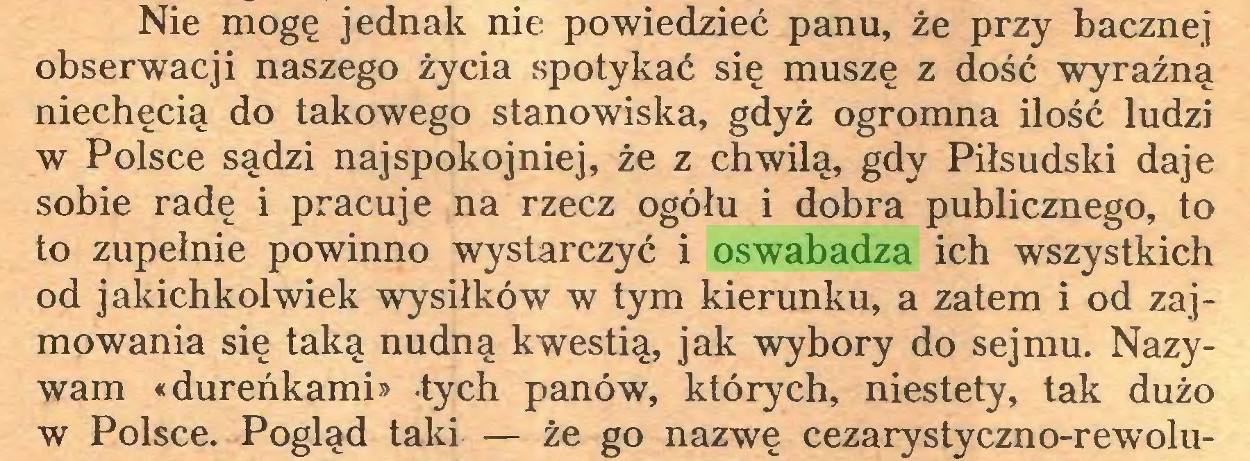(...) Nie mogę jednak nie powiedzieć panu, że przy bacznej obserwacji naszego życia spotykać się muszę z dość wyraźną niechęcią do takowego stanowiska, gdyż ogromna ilość ludzi w Polsce sądzi najspokojniej, że z chwilą, gdy Piłsudski daje sobie radę i pracuje na rzecz ogółu i dobra publicznego, to to zupełnie powinno wystarczyć i oswabadza ich wszystkich od jakichkolwiek wysiłków w tym kierunku, a zatem i od zajmowania się taką nudną kwestią, jak wybory do sejmu. Nazywam «dureńkami» tych panów, których, niestety, tak dużo w Polsce. Pogląd taki — że go nazwę cezarystyczno-rewolu...
