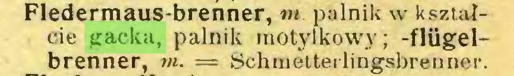 (...) Fledermaus-brenner, tn. palnik w kształcie gacka, palnik motylkowy; -flügelbrenner, tn. = Schmetterlingsbrenner...