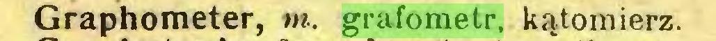 (...) Graphometer, m. grafometr, kątomierz...