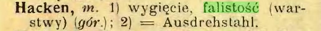(...) Hacken, m. 1) wygięcie, falistość (warstwy) (gór.); 2) = Ausdrehstahl...