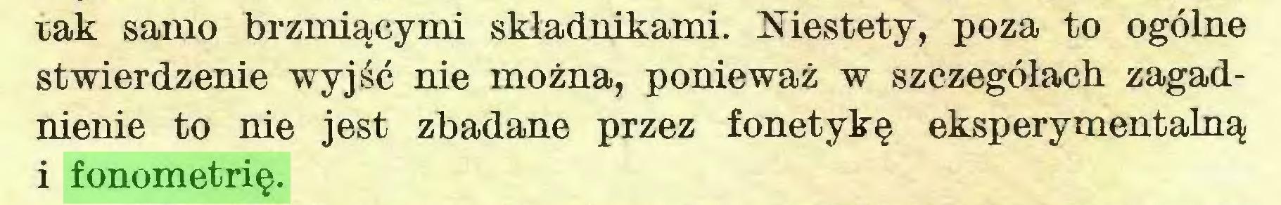 (...) rak samo brzmiącymi składnikami. Niestety, poza to ogólne stwierdzenie wyjść nie można, ponieważ w szczegółach zagadnienie to nie jest zbadane przez fonetykę eksperymentalną i fonometrię...