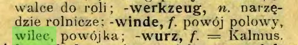 (...) walce do rpli; -Werkzeug, «. narzędzie rolnicze; -winde, f. powój połowy, wilec, powójka; -wurz, f. = Kalmus...