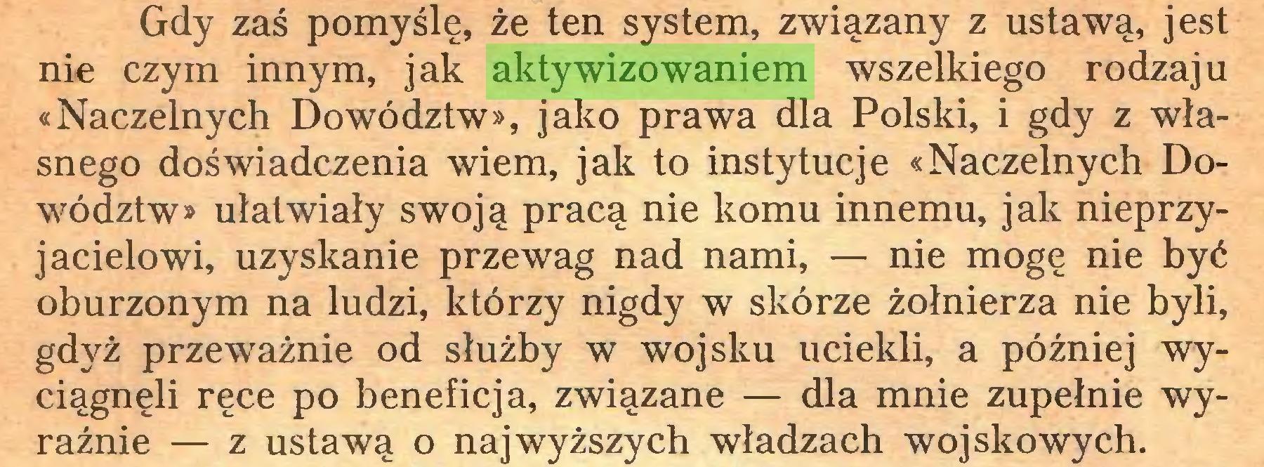 (...) Gdy zaś pomyślę, że ten system, związany z ustawą, jest nie czym innym, jak aktywizowaniem wszelkiego rodzaju «Naczelnych Dowództw», jako prawa dla Polski, i gdy z własnego doświadczenia wiem, jak to instytucje «Naczelnych Dowództw» ułatwiały swoją pracą nie komu innemu, jak nieprzyjacielowi, uzyskanie przewag nad nami, — nie mogę nie być oburzonym na ludzi, którzy nigdy w skórze żołnierza nie byli, gdyż przeważnie od służby w wojsku uciekli, a później wyciągnęli ręce po beneficja, związane — dla mnie zupełnie wyraźnie — z ustawą o najwyższych władzach wojskowych...
