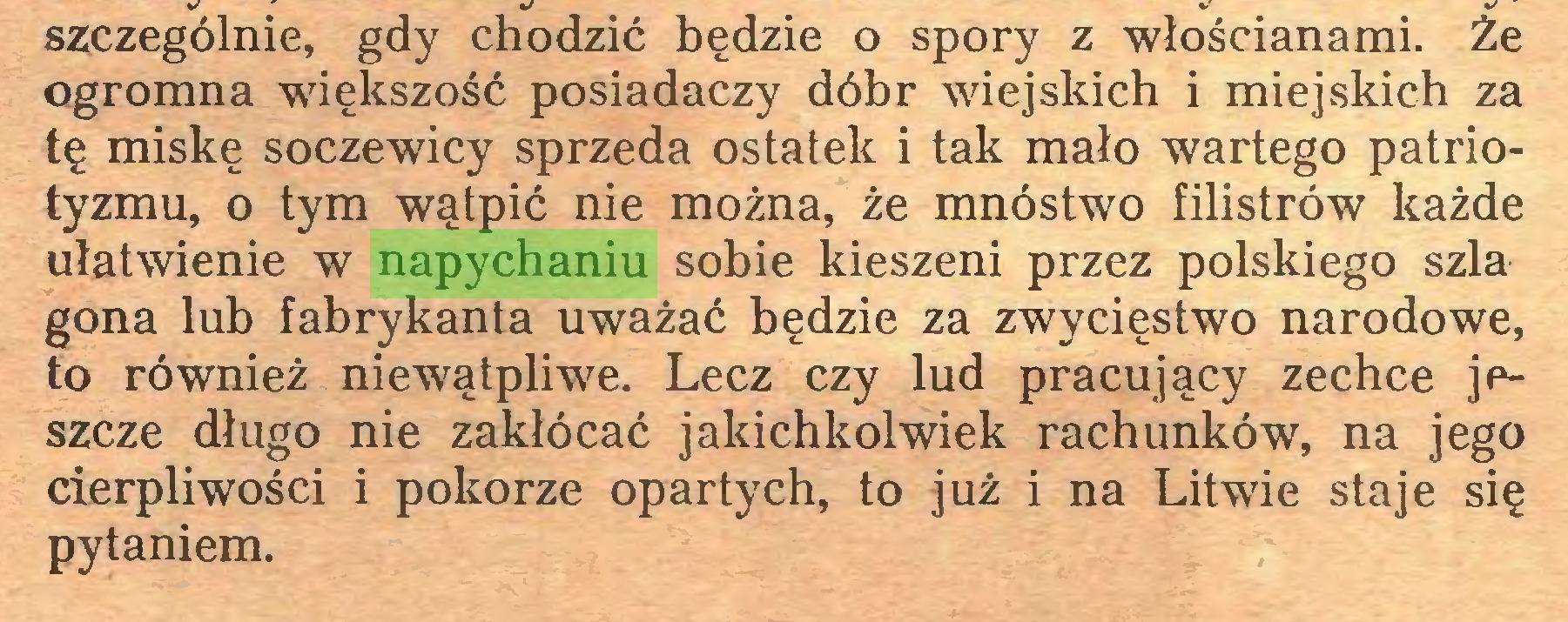 (...) szczególnie, gdy chodzić będzie o spory z włościanami. Że ogromna większość posiadaczy dóbr wiejskich i miejskich za tę miskę soczewicy sprzeda ostatek i tak mało wartego patriotyzmu, o tym wątpić nie można, że mnóstwo filistrów każde ułatwienie w napychaniu sobie kieszeni przez polskiego szła gona lub fabrykanta uważać będzie za zwycięstwo narodowe, to również niewątpliwe. Lecz czy lud pracujący zechce jeszcze długo nie zakłócać jakichkolwiek rachunków, na jego cierpliwości i pokorze opartych, to już i na Litwie staje się pytaniem...