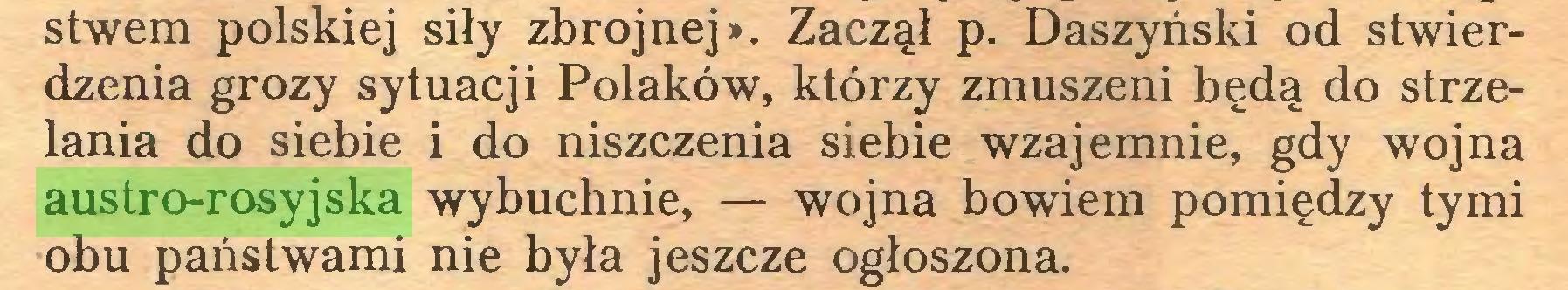 (...) stwem polskiej siły zbrojnej». Zaczął p. Daszyński od stwierdzenia grozy sytuacji Polaków, którzy zmuszeni będą do strzelania do siebie i do niszczenia siebie wzajemnie, gdy wojna austro-rosyjska wybuchnie, — wojna bowiem pomiędzy tymi obu państwami nie była jeszcze ogłoszona...