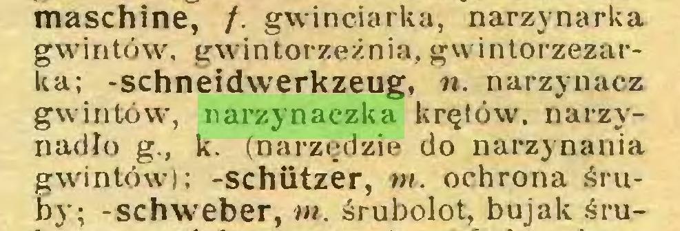(...) maschine, /. gwinciarka, narzynarka gwintów, gwintorzeźnia, gwintorzezarka; -Schneidwerkzeug, n. narzynacz gwintów, narzynaczka krętów, narzynadło g., k. (narzędzie do narzynania gwintów); -Schützer, nt. ochrona śruby; -schweber, m. śrubolot, bujak śru...