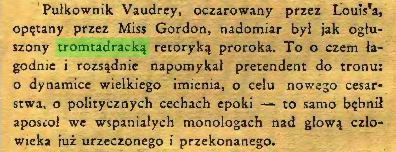 (...) Pułkownik Vaudrey, oczarowany przez Loui$'a, opętany przez Miss Gordon, nadomiar był jak ogłuszony tromtadracką retoryką proroka. To o czem łagodnie i rozsądnie napomykał pretendent do tronu: o dynamice wielkiego imienia, o celu nowego cesarstwa, o politycznych cechach epoki — to samo bębnił apostoł we wspaniałych monologach nad głową człowieka już urzeczonego i przekonanego...