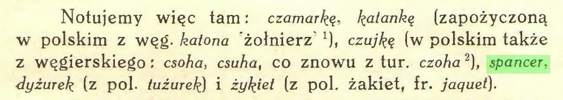 (...) Notujemy więc tam: czamarkę, katankę (zapożyczoną w polskim z węg. katona żołnierz 1), czujką (w polskim także z węgierskiego: csoha, csuha, co znowu z tur. czoha 2), spancer, dyżurek (z poi. tuźurek) i żykiet (z poi. żakiet, fr. jaquet)...