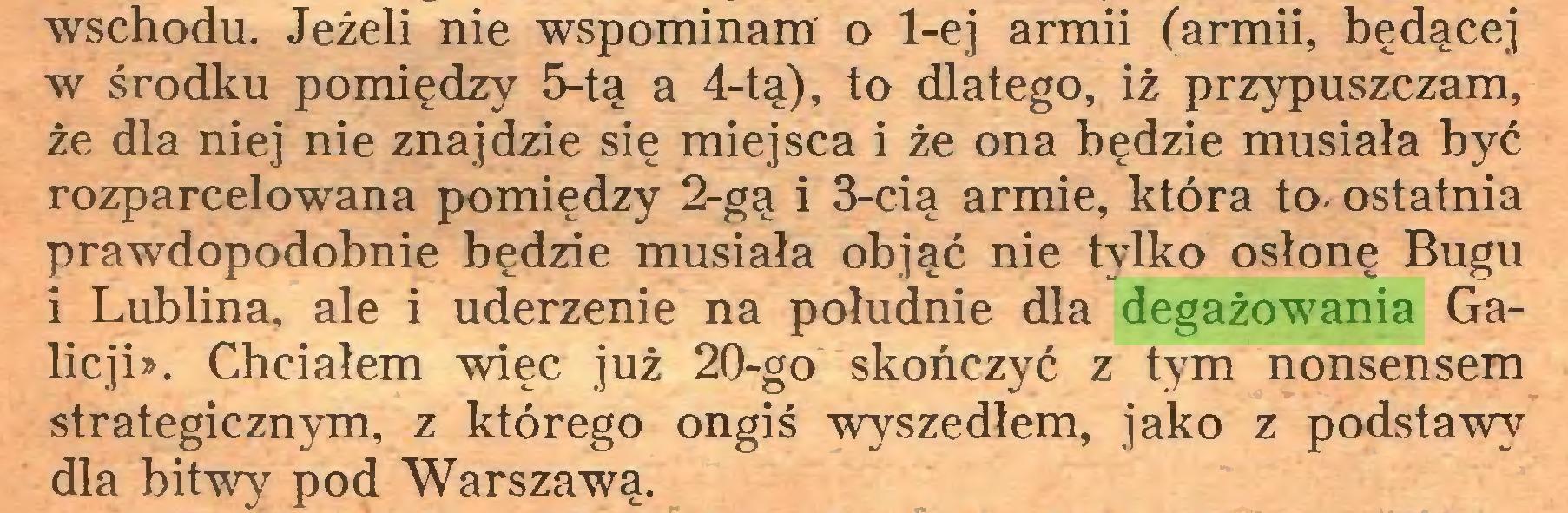 (...) wschodu. Jeżeli nie wspominam o 1-ej armii (armii, będącej w środku pomiędzy 5-tą a 4-tą), to dlatego, iż przypuszczam, że dla niej nie znajdzie się miejsca i że ona będzie musiała być rozparcelowana pomiędzy 2-gą i 3-cią armie, która to- ostatnia prawdopodobnie będzie musiała objąć nie tylko osłonę Bugu i Lublina, ale i uderzenie na południe dla degażowania Galicji». Chciałem więc już 20-go skończyć z tym nonsensem strategicznym, z którego ongiś wyszedłem, jako z podstawy dla bitwy pod Warszawą...