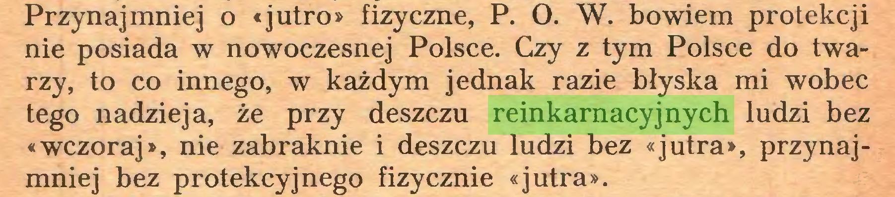 (...) Przynajmniej o «jutro» fizyczne, P. O. W. bowiem protekcji nie posiada w nowoczesnej Polsce. Czy z tym Polsce do twarzy, to co innego, w każdym jednak razie błyska mi wobec tego nadzieja, że przy deszczu reinkarnacyjnych ludzi bez «wczoraj», nie zabraknie i deszczu ludzi bez «jutra», przynajmniej bez protekcyjnego fizycznie «jutra»...