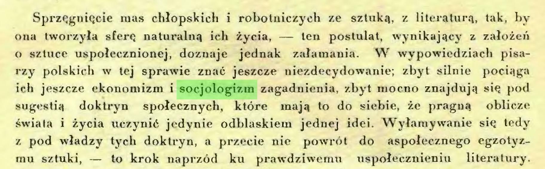 (...) Sprzęguięcie mas chłopskich i robotniczych ze sztuką, z literaturą, tak, by ona tworzyła sferę naturalną ich życia, — ten postulat, wynikający z założeń o sztuce uspołecznionej, doznaje jednak załamania. W wypowiedziach pisarzy polskich w tej sprawie znać jeszcze niezdecydowanie; zbyt silnie pociąga ich jeszcze ekonomizm i socjologizm zagadnienia, zbyt mocno znajdują się pod sugestią doktryn społecznych, które mają to do siebie, że pragną oblicze świata i życia uczynić jedynie odblaskiem jednej idei. Wyłamywanie się tedy z pod władzy tych doktryn, a przecie nie powrót do aspołecznego egzotyzrnu sztuki, — to krok naprzód ku prawdziwemu uspołecznieniu literatury...