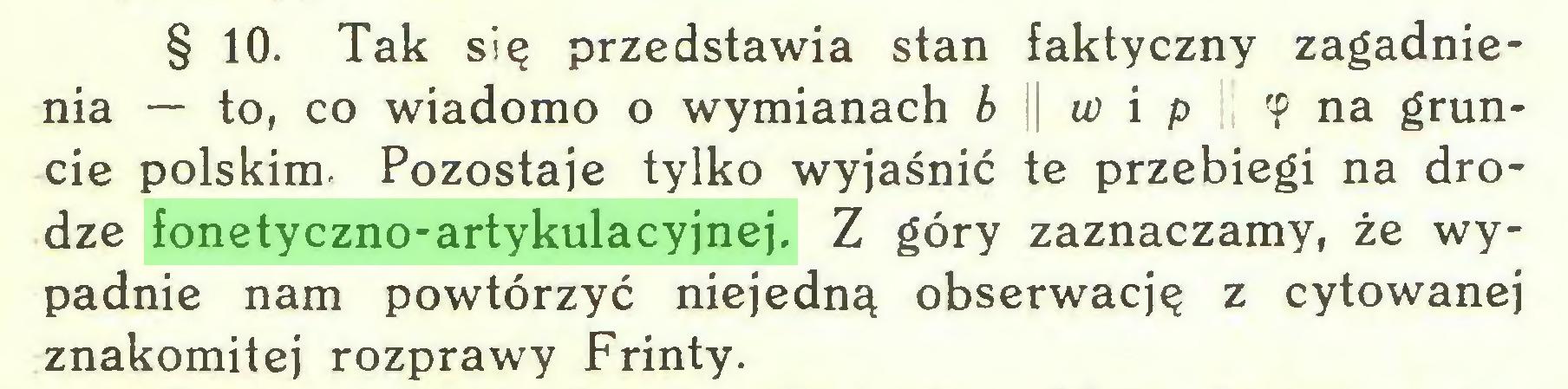 (...) § 10. Tak się przedstawia stan faktyczny zagadnienia — to, co wiadomo o wymianach b w i p 'P na gruncie polskim. Pozostaje tylko wyjaśnić te przebiegi na drodze fonetyczno-artykulacyjnej. Z góry zaznaczamy, że wypadnie nam powtórzyć niejedną obserwację z cytowanej znakomitej rozprawy Frinty...