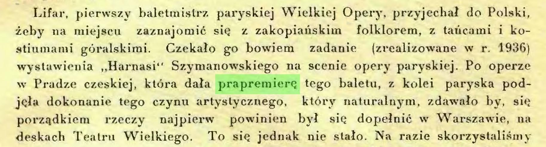 """(...) Lifar, pierwszy baletmistrz paryskiej Wielkiej Opery, przyjechał do Polski, żeby na miejscu zaznajomić się z zakopiańskim folklorem, z tańcami i kostiumami góralskimi. Czekało go bowiem zadanie (zrealizowane w r. 1936) wystawienia """"Harnasi"""" Szymanowskiego na scenie opery paryskiej. Po operze w Pradze czeskiej, która dała prapremierę tego baletu, z kolei paryska podjęła dokonanie tego czynu artystycznego, który naturalnym, zdawało by, się porządkiem rzeczy najpierw powinien był się dopełnić w Warszawie, na deskach Teatru Wielkiego. To się jednak nie stało. Na razie skorzystaliśmy..."""