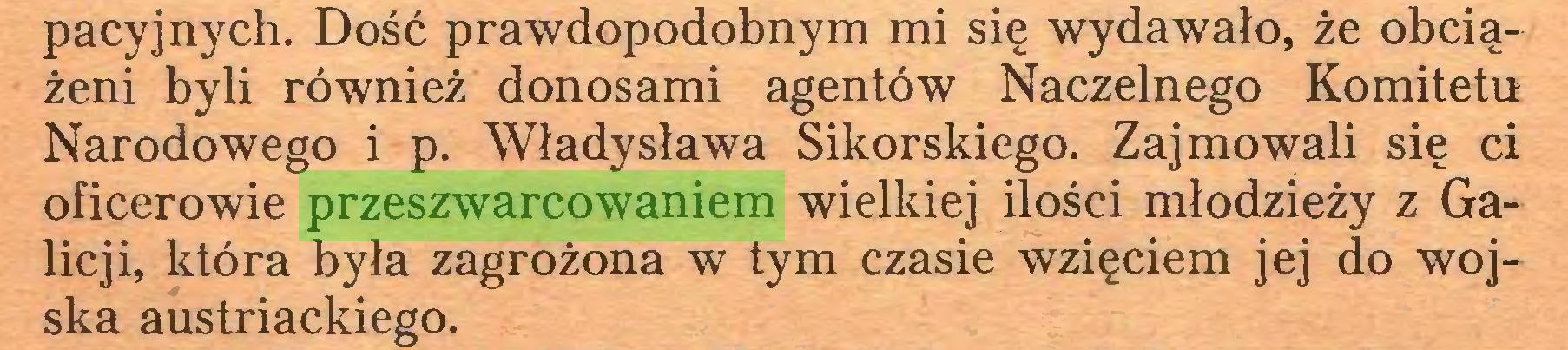 (...) pacyjnych. Dość prawdopodobnym mi się wydawało, że obciążeni byli również donosami agentów Naczelnego Komitetu Narodowego i p. Władysława Sikorskiego. Zajmowali się ci oficerowie przeszwarcowaniem wielkiej ilości młodzieży z Galicji, która była zagrożona w tym czasie wzięciem jej do wojska austriackiego...