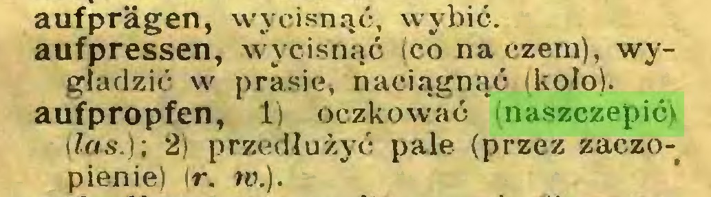 (...) aufprägen, wycisnąć, wybić, aufpressen, wycisnąć (co naczem), wygładzić w prasie, naciągnąć (koło), aufpropfen, 1) oczkować (naszczepić) i las.); 2) przedłużyć pale (przez zaczopienie) ir. w.)...