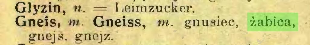 (...) Glyzin, n. = Leimzucker» Gneis, m. Gneiss, w. gnusiec, żabica, gnejs, gnejz...