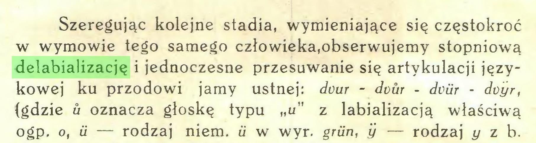"""(...) Szeregując kolejne stadia, wymieniające się częstokroć w wymowie tego samego człowieka.obserwujemy stopniową delabializację i jednoczesne przesuwanie się artykulacji językowej ku przodowi jamy ustnej: dour - dour - dciir - doyr, {gdzie u oznacza głoskę typu """"u"""" z labializacją właściwą ogp. o, ii — rodzaj niem. u w wyr. griin, y — rodzaj y z b..."""