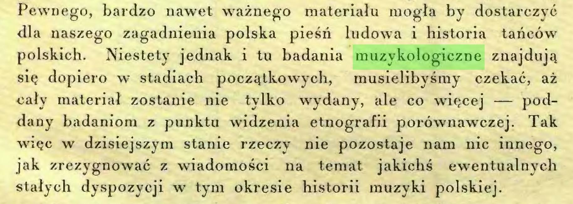 (...) Pewnego, bardzo nawet ważnego materiału mogła by dostarczyć dla naszego zagadnienia polska pieśń ludowa i historia tańców polskich. Niestety jednak i tu badania muzykologiczne znajdują się dopiero w stadiach początkowych, musielibyśmy czekać, aż cały materiał zostanie nie tylko wydany, ale co więcej — poddany badaniom z punktu widzenia etnografii porównawczej. Tak więc w dzisiejszym stanie rzeczy nie pozostaje nam nic innego, jak zrezygnować z wiadomości na temat jakichś ewentualuych stałych dyspozycji w tym okresie historii muzyki polskiej...