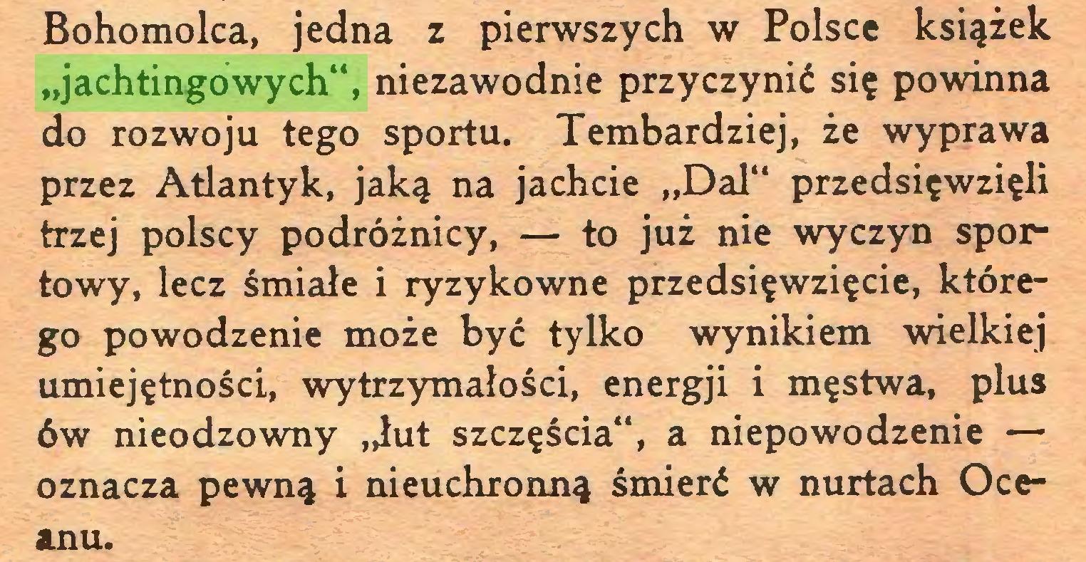 """(...) Bohomolca, jedna z pierwszych w Polsce książek """"jachtingowych"""", niezawodnie przyczynić się powinna do rozwoju tego sportu. Tembardziej, że wyprawa przez Atlantyk, jaką na jachcie """"Dal"""" przedsięwzięli trzej polscy podróżnicy, — to już nie wyczyn sportowy, lecz śmiałe i ryzykowne przedsięwzięcie, którego powodzenie może być tylko wynikiem wielkiej umiejętności, wytrzymałości, energji i męstwa, plus ów nieodzowny """"łut szczęścia"""", a niepowodzenie — oznacza pewną i nieuchronną śmierć w nurtach Oceanu..."""