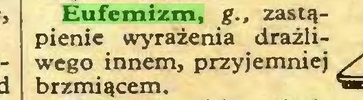 (...) Eufemizm, g., zastąpienie wyrażenia drażliwego innem, przyjemniej brzmiącem...
