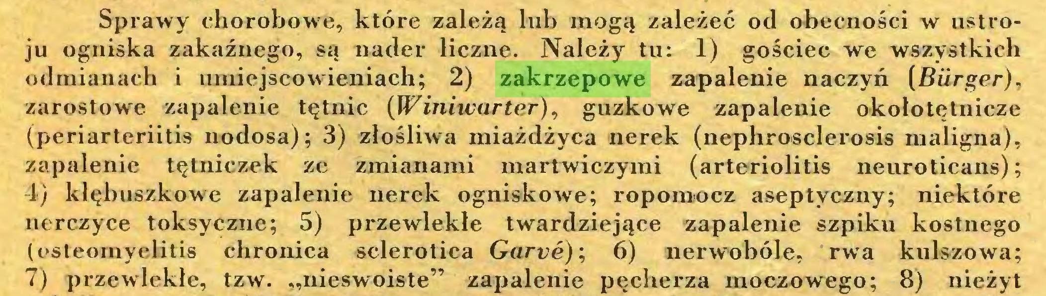 """(...) Sprawy chorobowe, które zależą lub mogą zależeć od obecności w ustroju ogniska zakaźnego, są nader liczne. Należy tu: 1) gościec we wszystkich odmianach i umiejscowieniach; 2) zakrzepowe zapalenie naczyń [Bürger), zarostowe zapalenie tętnic (Winiwarter), guzkowe zapalenie okołotętnicze (periarteriitis nodosa); 3) złośliwa miażdżyca nerek (nephrosclerosis maligna), zapalenie tętniczek ze zmianami martwiczymi (arteriolitis neuroticans); 4) klębuszkowe zapalenie nerek ogniskowe; ropomocz aseptyczny; niektóre nerczyce toksyczne; 5) przewlekłe twardziejące zapalenie szpiku kostnego (osteomyelitis chronica sclerotica Garve); 6) nerwobóle, rwa kulszowa; 7) przewlekłe, tzw. """"nieswoiste"""" zapalenie pęcherza moczowego; 8) nieżyt..."""